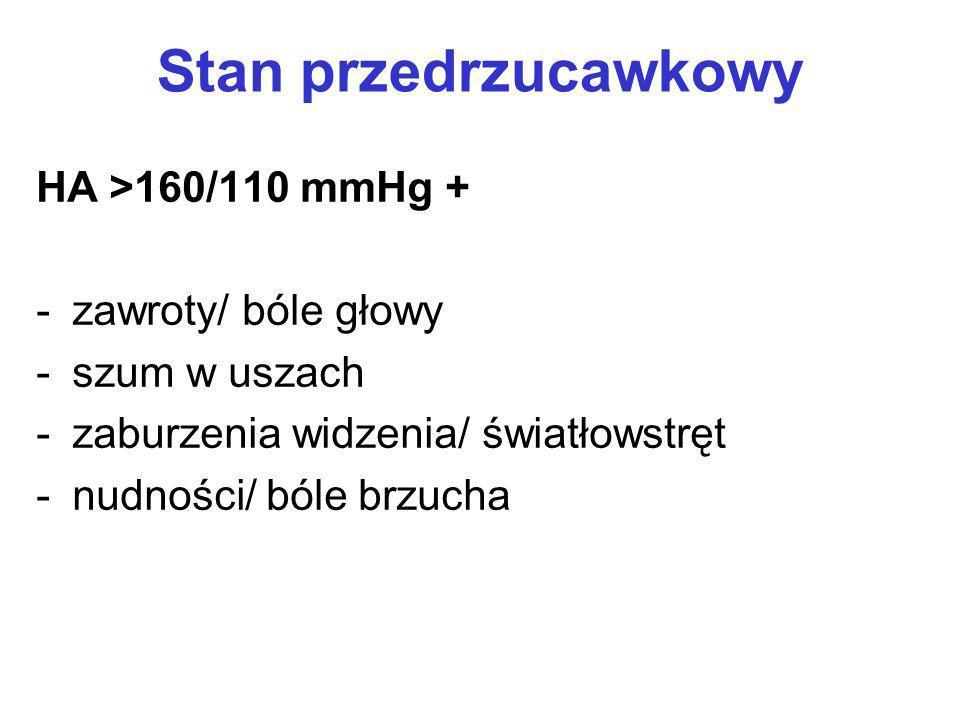 Stan przedrzucawkowy HA >160/110 mmHg + -zawroty/ bóle głowy -szum w uszach -zaburzenia widzenia/ światłowstręt -nudności/ bóle brzucha