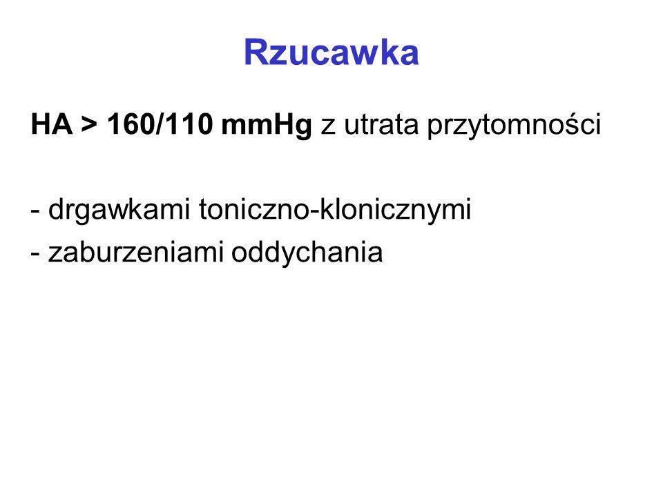 Rzucawka HA > 160/110 mmHg z utrata przytomności - drgawkami toniczno-klonicznymi - zaburzeniami oddychania