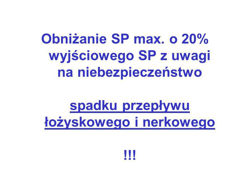 Obniżanie SP max. o 20% wyjściowego SP z uwagi na niebezpieczeństwo spadku przepływu łożyskowego i nerkowego !!!