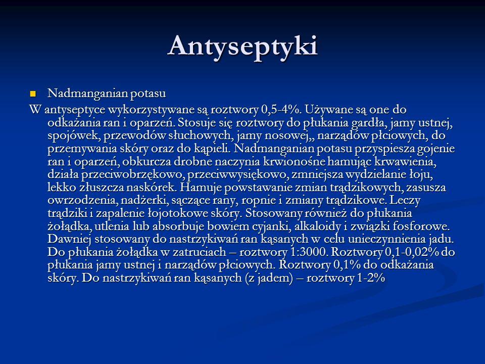 Antyseptyki Nadmanganian potasu Nadmanganian potasu W antyseptyce wykorzystywane są roztwory 0,5-4%. Używane są one do odkażania ran i oparzeń. Stosuj