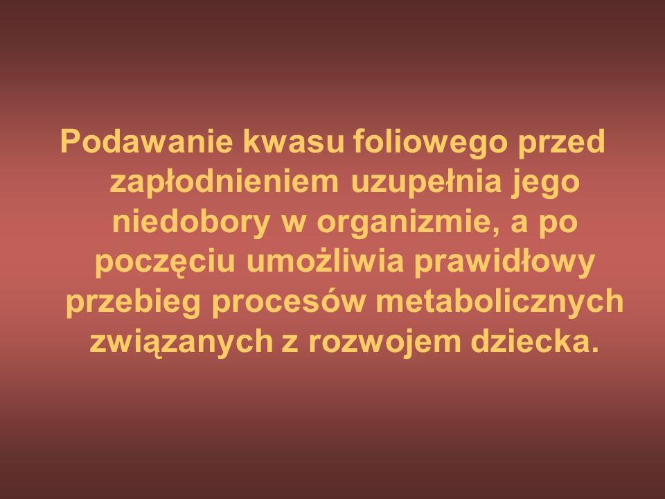 Kwas foliowy jako profilaktyka wad cewy nerwowej Udowodniono na podstawie badań przeprowadzonych w wielu krajach, że przyjmowanie kwasu foliowego zapo