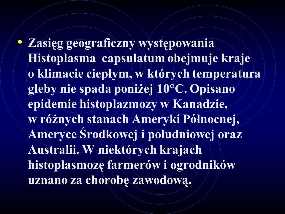 Zasięg geograficzny występowania Histoplasma capsulatum obejmuje kraje o klimacie ciepłym, w których temperatura gleby nie spada poniżej 10°C. Opisano