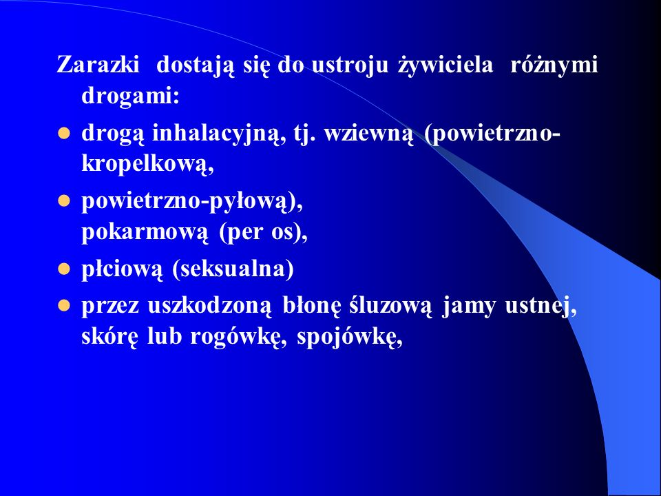 Zarazki dostają się do ustroju żywiciela różnymi drogami: drogą inhalacyjną, tj. wziewną (powietrzno- kropelkową, powietrzno-pyłową), pokarmową (per o