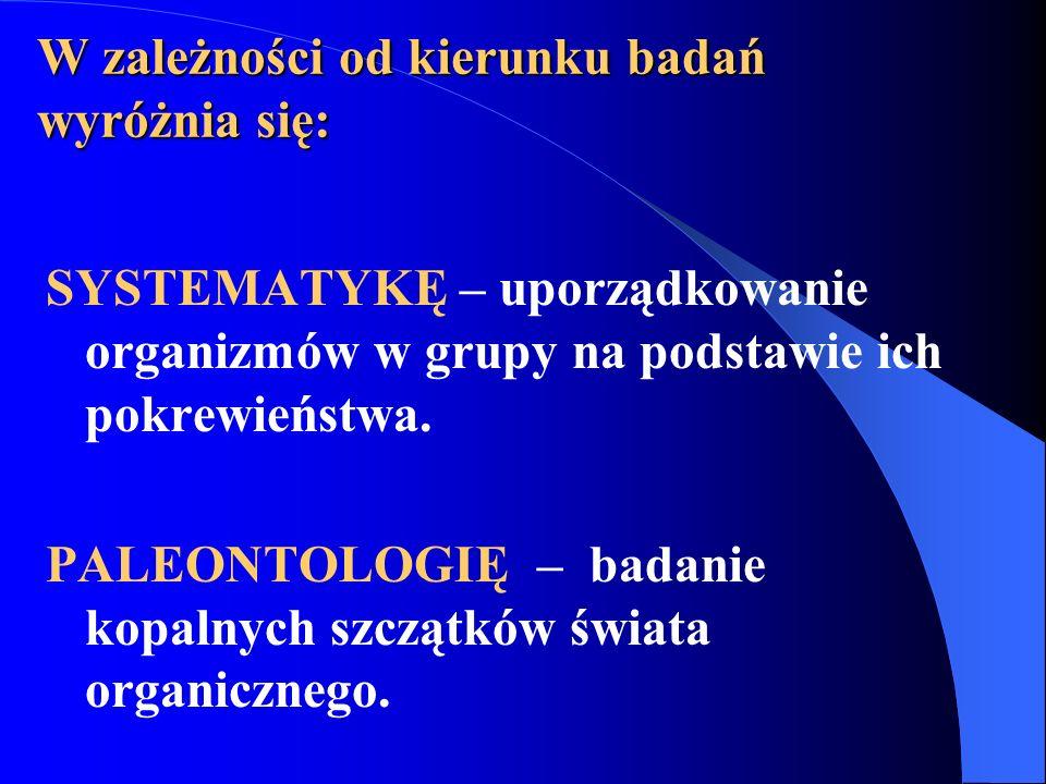 W zależności od kierunku badań wyróżnia się: SYSTEMATYKĘ – uporządkowanie organizmów w grupy na podstawie ich pokrewieństwa.