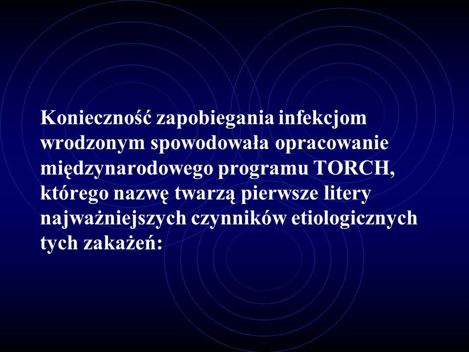 Konieczność zapobiegania infekcjom wrodzonym spowodowała opracowanie międzynarodowego programu TORCH, którego nazwę twarzą pierwsze litery najważniejs