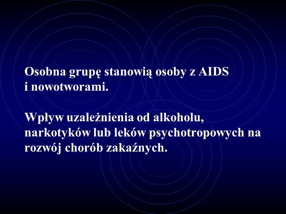 Osobna grupę stanowią osoby z AIDS i nowotworami. Wpływ uzależnienia od alkoholu, narkotyków lub leków psychotropowych na rozwój chorób zakaźnych.