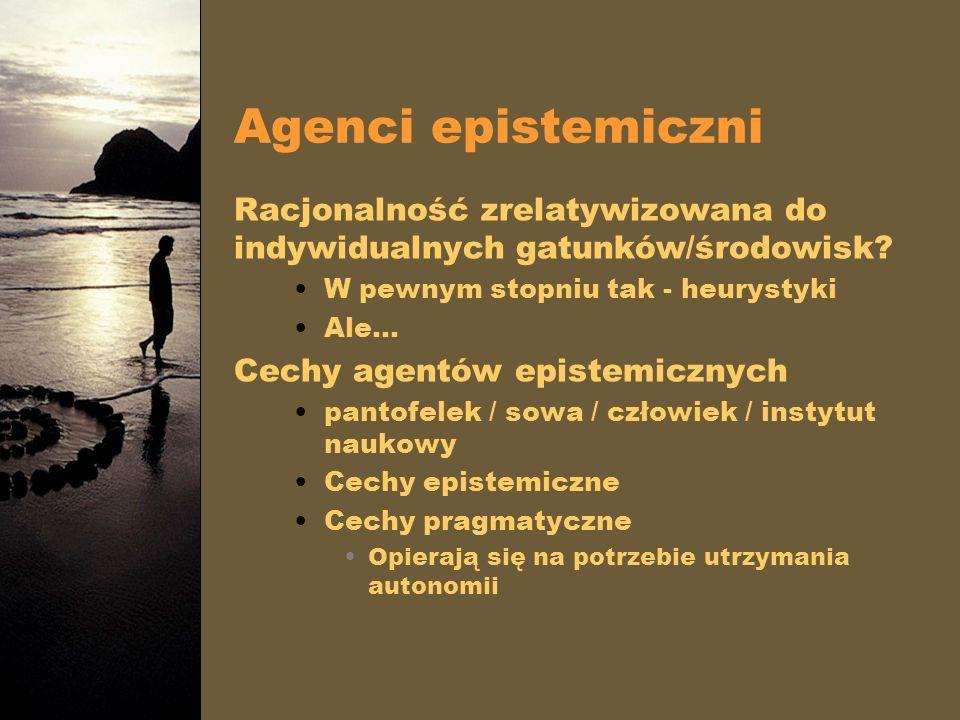 Agenci epistemiczni Racjonalność zrelatywizowana do indywidualnych gatunków/środowisk? W pewnym stopniu tak - heurystyki Ale… Cechy agentów epistemicz