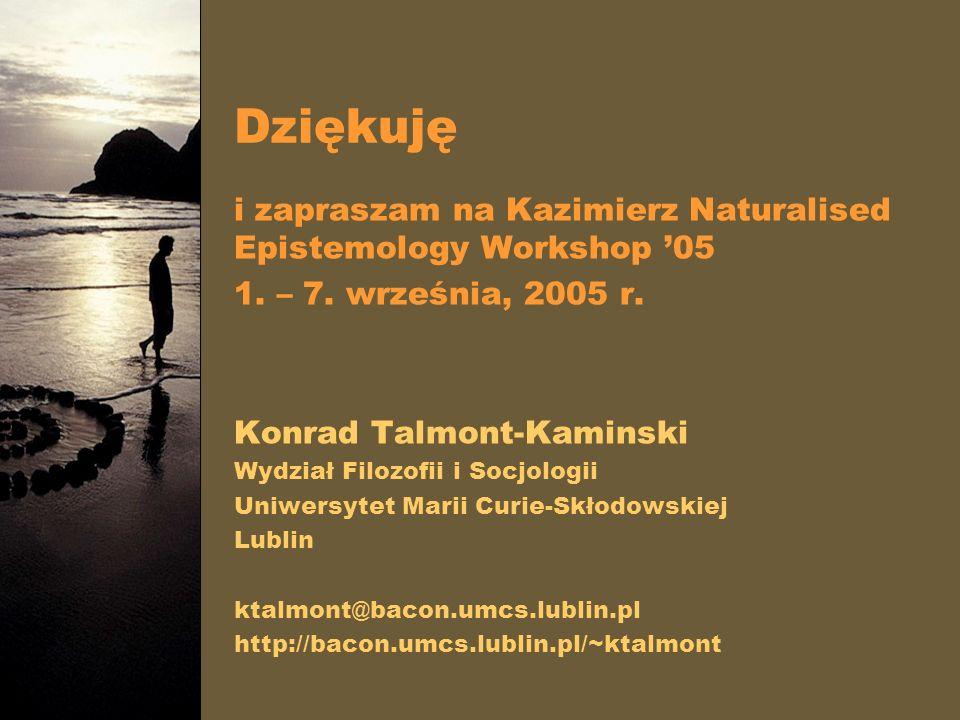 Dziękuję i zapraszam na Kazimierz Naturalised Epistemology Workshop 05 1. – 7. września, 2005 r. Konrad Talmont-Kaminski Wydział Filozofii i Socjologi