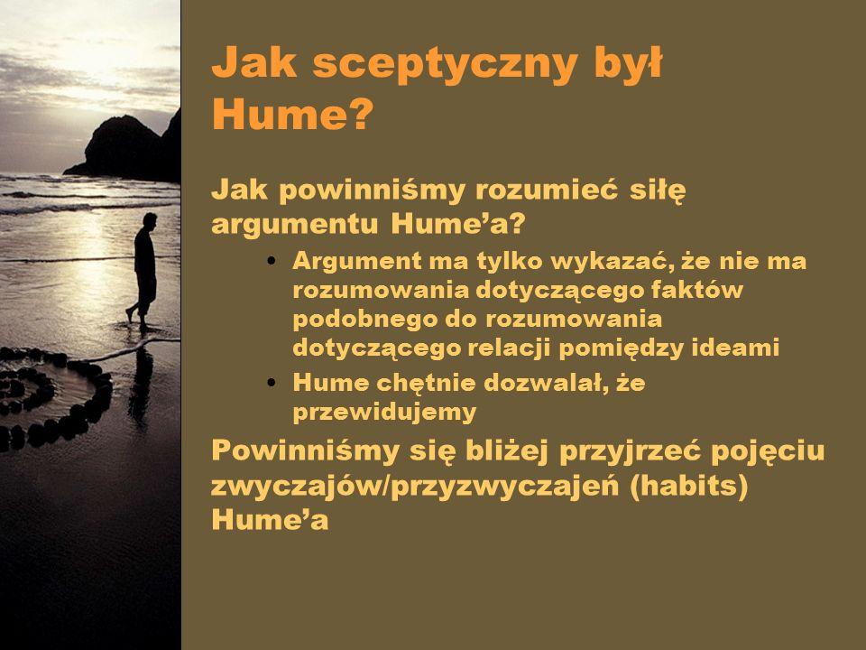 Jak sceptyczny był Hume? Jak powinniśmy rozumieć siłę argumentu Humea? Argument ma tylko wykazać, że nie ma rozumowania dotyczącego faktów podobnego d