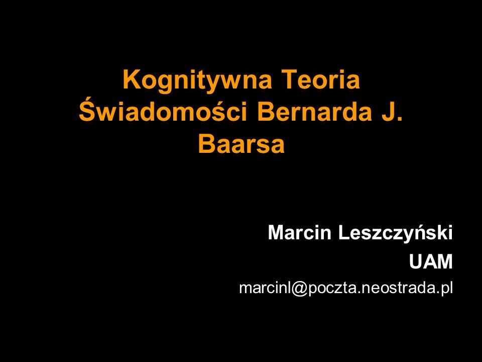 Kognitywna Teoria Świadomości Bernarda J. Baarsa Marcin Leszczyński UAM marcinl@poczta.neostrada.pl
