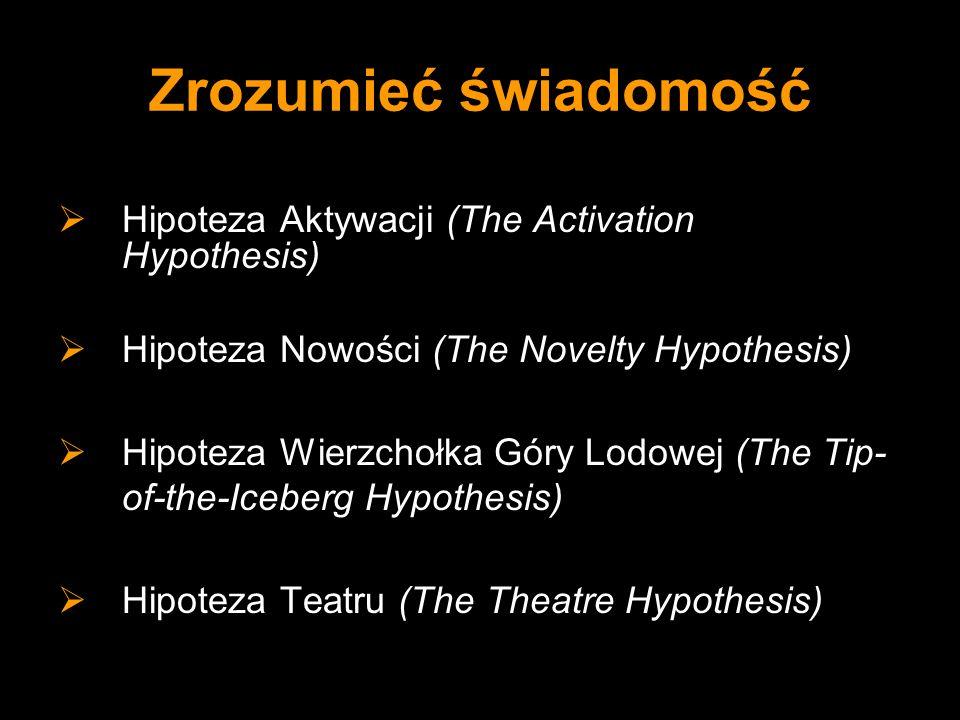 Zrozumieć świadomość Hipoteza Aktywacji (The Activation Hypothesis) Hipoteza Nowości (The Novelty Hypothesis) Hipoteza Wierzchołka Góry Lodowej (The T