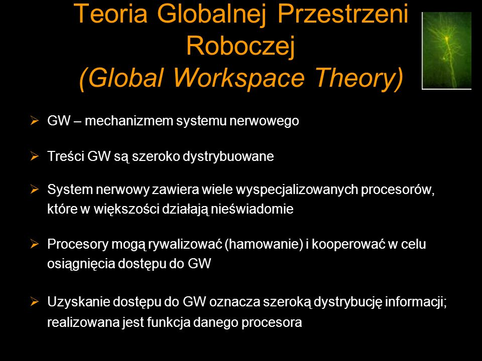 Teoria Globalnej Przestrzeni Roboczej (Global Workspace Theory) GW – mechanizmem systemu nerwowego Treści GW są szeroko dystrybuowane System nerwowy z