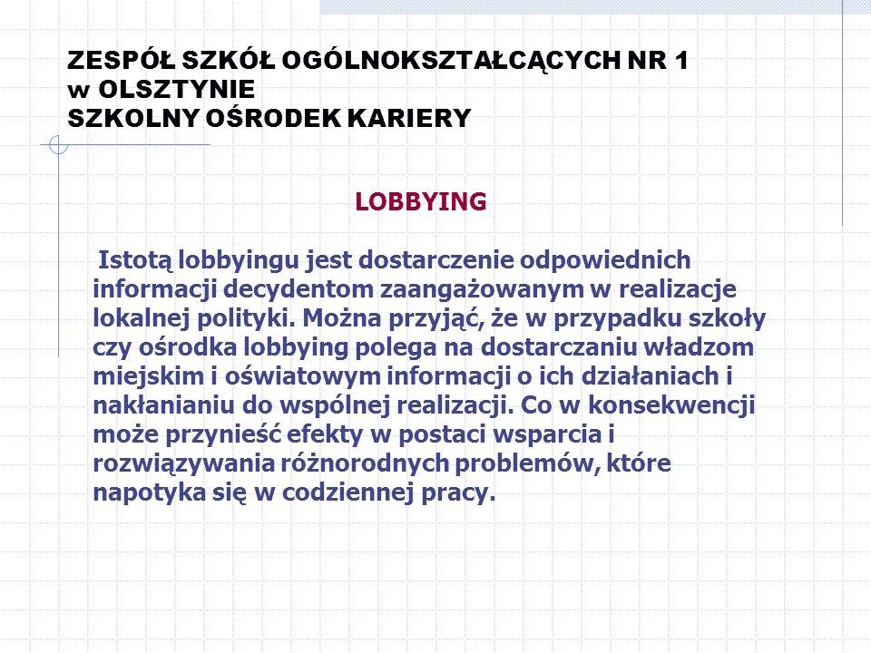 ZESPÓŁ SZKÓŁ OGÓLNOKSZTAŁCĄCYCH NR 1 w OLSZTYNIE SZKOLNY OŚRODEK KARIERY LOBBYING Istotą lobbyingu jest dostarczenie odpowiednich informacji decydento