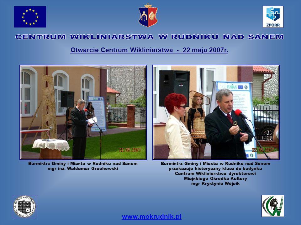 www.mokrudnik.pl Otwarcie Centrum Wikliniarstwa - 22 maja 2007r. Burmistrz Gminy i Miasta w Rudniku nad Sanem mgr inź. Waldemar Grochowski Burmistrz G