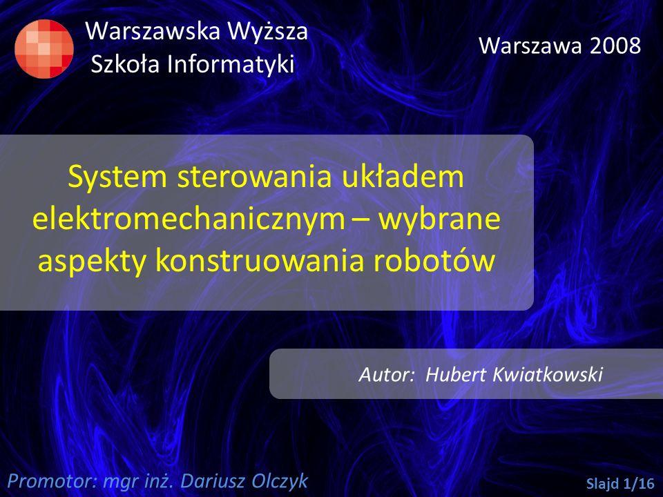 System sterowania układem elektromechanicznym – wybrane aspekty konstruowania robotów Warszawska Wyższa Szkoła Informatyki Warszawa 2008 Autor: Hubert