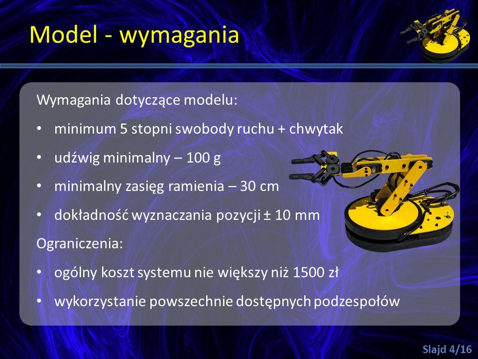 Model - wymagania Wymagania dotyczące modelu: minimum 5 stopni swobody ruchu + chwytak udźwig minimalny – 100 g minimalny zasięg ramienia – 30 cm dokł