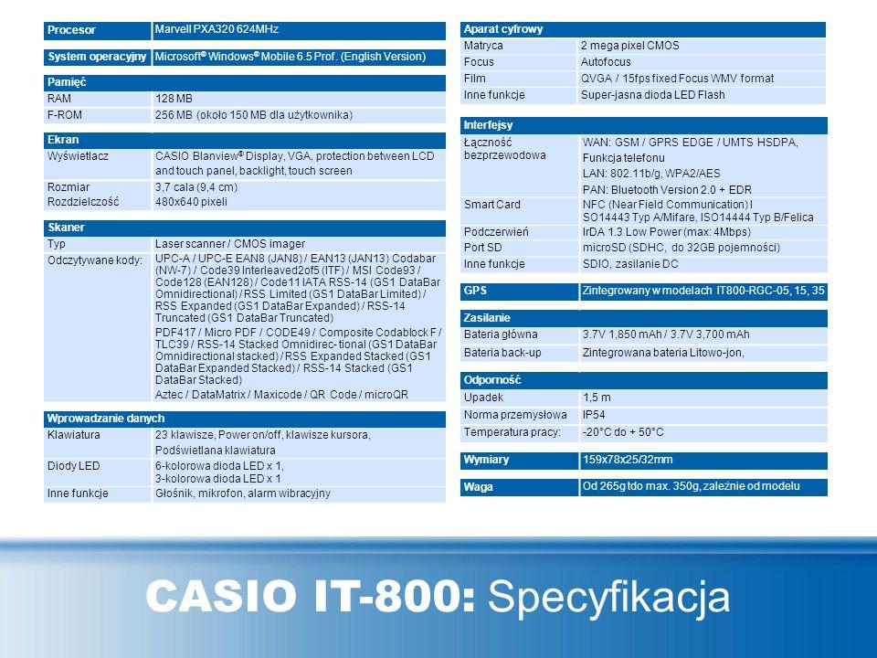 CASIO IT-800: Specyfikacja Procesor Marvell PXA320 624MHz System operacyjny Microsoft ® Windows ® Mobile 6.5 Prof. (English Version) Pamięć RAM128 MB