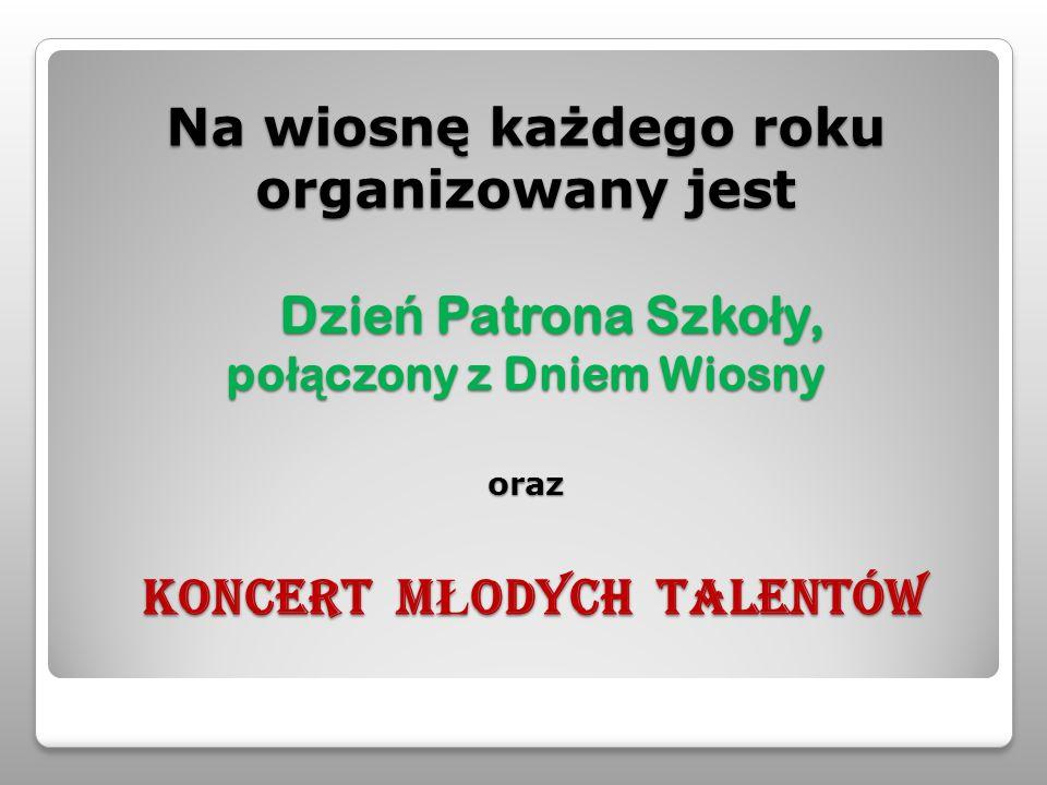 Na wiosnę każdego roku organizowany jest Dzie ń Patrona Szko ł y, po łą czony z Dniem Wiosny oraz KONCERT M Ł ODYCH TALENTÓW