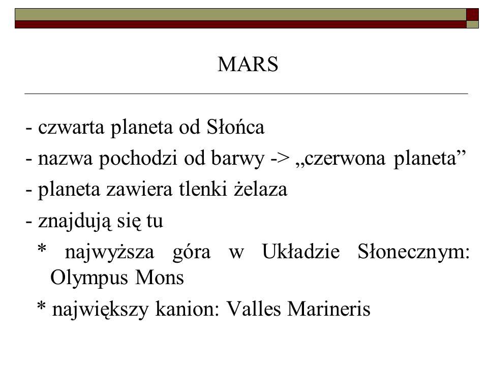 MARS - czwarta planeta od Słońca - nazwa pochodzi od barwy -> czerwona planeta - planeta zawiera tlenki żelaza - znajdują się tu * najwyższa góra w Uk