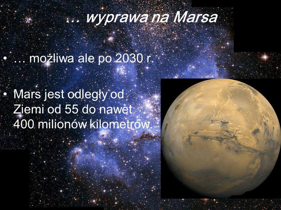 … wyprawa na Marsa … możliwa ale po 2030 r. Mars jest odległy od Ziemi od 55 do nawet 400 milionów kilometrów.
