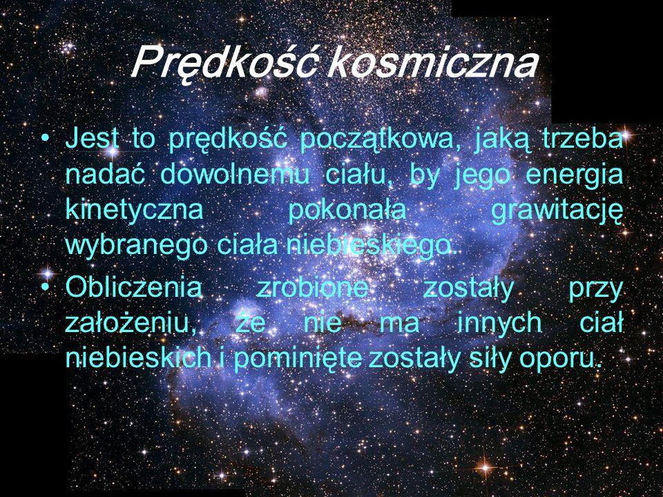 Prędkość kosmiczna Jest to prędkość początkowa, jaką trzeba nadać dowolnemu ciału, by jego energia kinetyczna pokonała grawitację wybranego ciała nieb