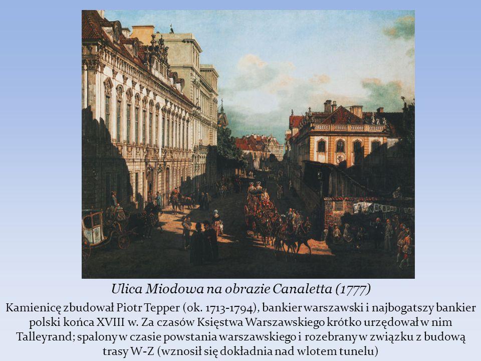 Ulica Miodowa na obrazie Canaletta (1777) Kamienicę zbudował Piotr Tepper (ok. 1713-1794), bankier warszawski i najbogatszy bankier polski końca XVIII