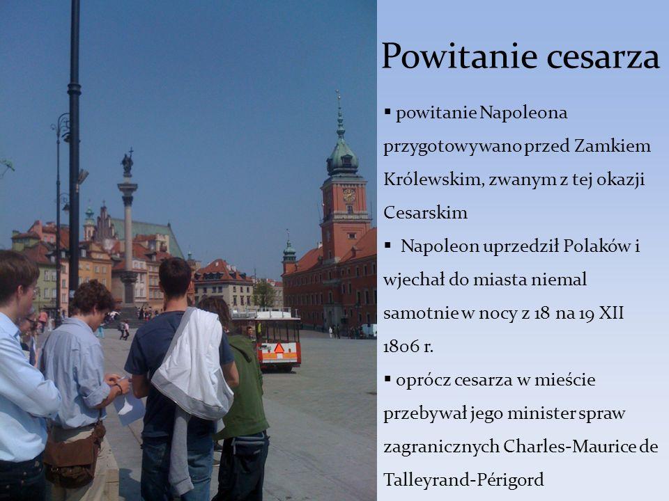 Powitanie cesarza powitanie Napoleona przygotowywano przed Zamkiem Królewskim, zwanym z tej okazji Cesarskim Napoleon uprzedził Polaków i wjechał do m