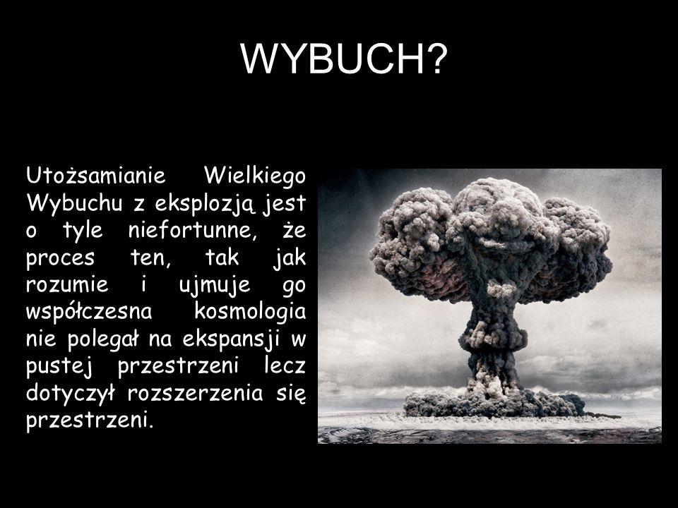 WYBUCH? Utożsamianie Wielkiego Wybuchu z eksplozją jest o tyle niefortunne, że proces ten, tak jak rozumie i ujmuje go współczesna kosmologia nie pole