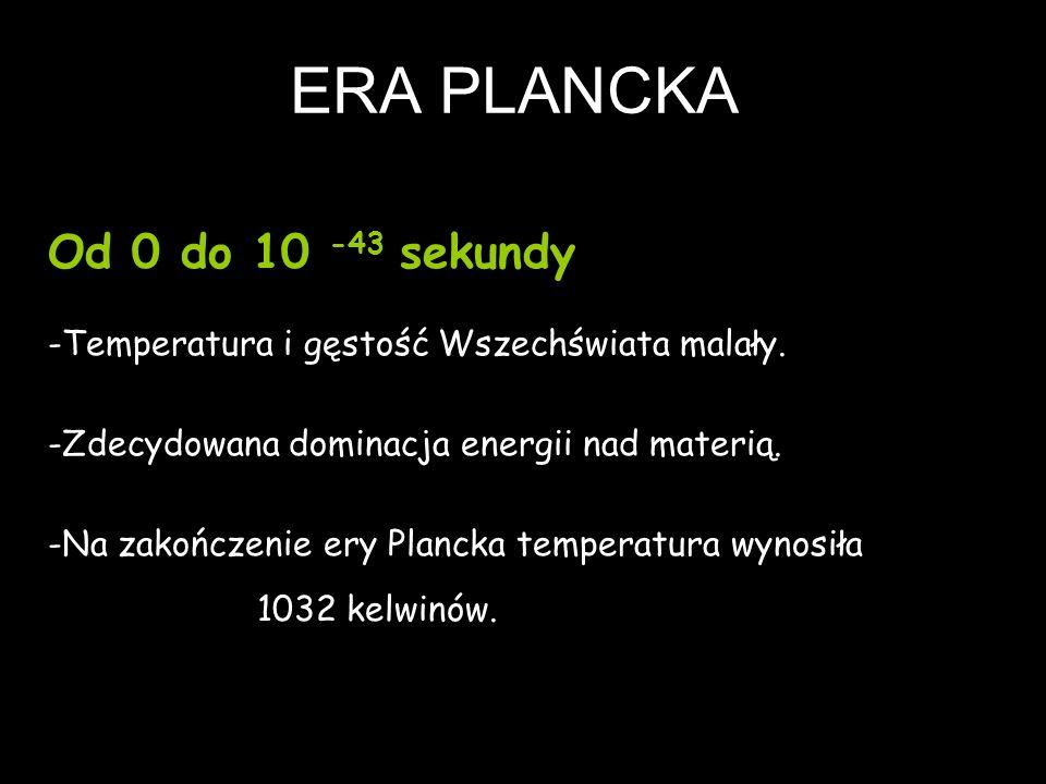 ERA PLANCKA Od 0 do 10 -43 sekundy -Temperatura i gęstość Wszechświata malały. -Zdecydowana dominacja energii nad materią. -Na zakończenie ery Plancka