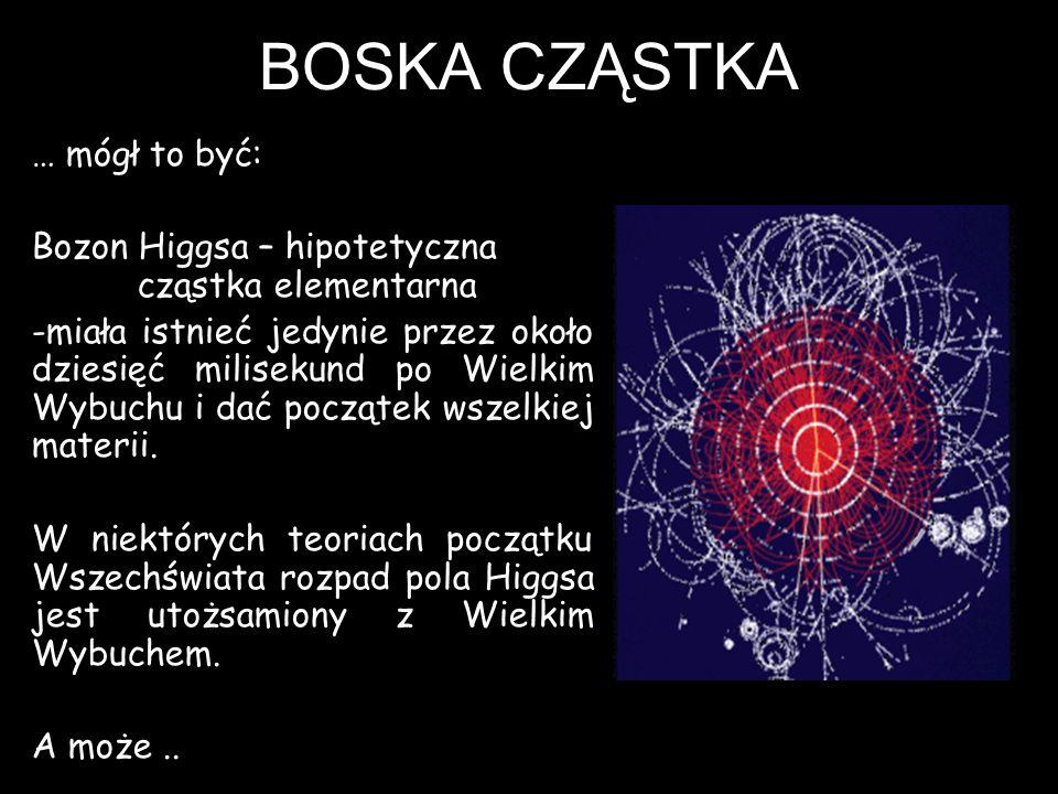 BOSKA CZĄSTKA … mógł to być: Bozon Higgsa – hipotetyczna cząstka elementarna -miała istnieć jedynie przez około dziesięć milisekund po Wielkim Wybuchu