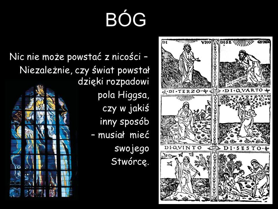 BÓG Nic nie może powstać z nicości – Niezależnie, czy świat powstał dzięki rozpadowi pola Higgsa, czy w jakiś inny sposób – musiał mieć swojego Stwórc