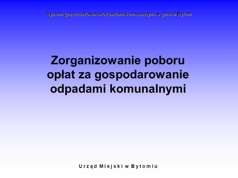 U r z ą d M i e j s k i w B y t o m i u System gospodarowania odpadami komunalnymi w gminie Bytom Zorganizowanie poboru opłat za gospodarowanie odpada