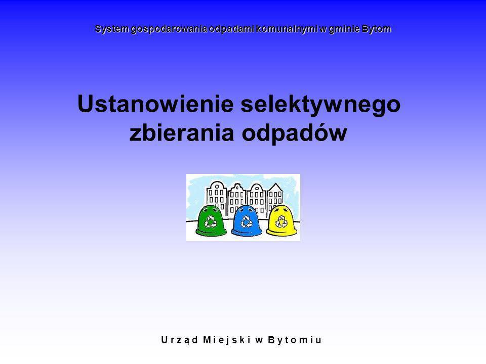 Ustanowienie selektywnego zbierania odpadów U r z ą d M i e j s k i w B y t o m i u System gospodarowania odpadami komunalnymi w gminie Bytom