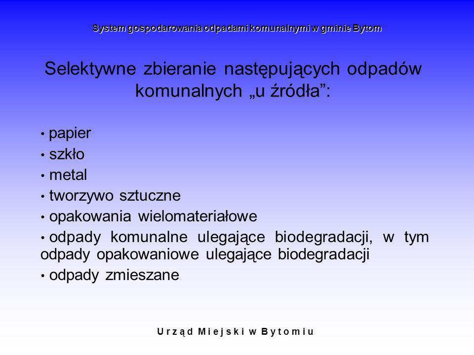 Selektywne zbieranie następujących odpadów komunalnych u źródła: U r z ą d M i e j s k i w B y t o m i u System gospodarowania odpadami komunalnymi w