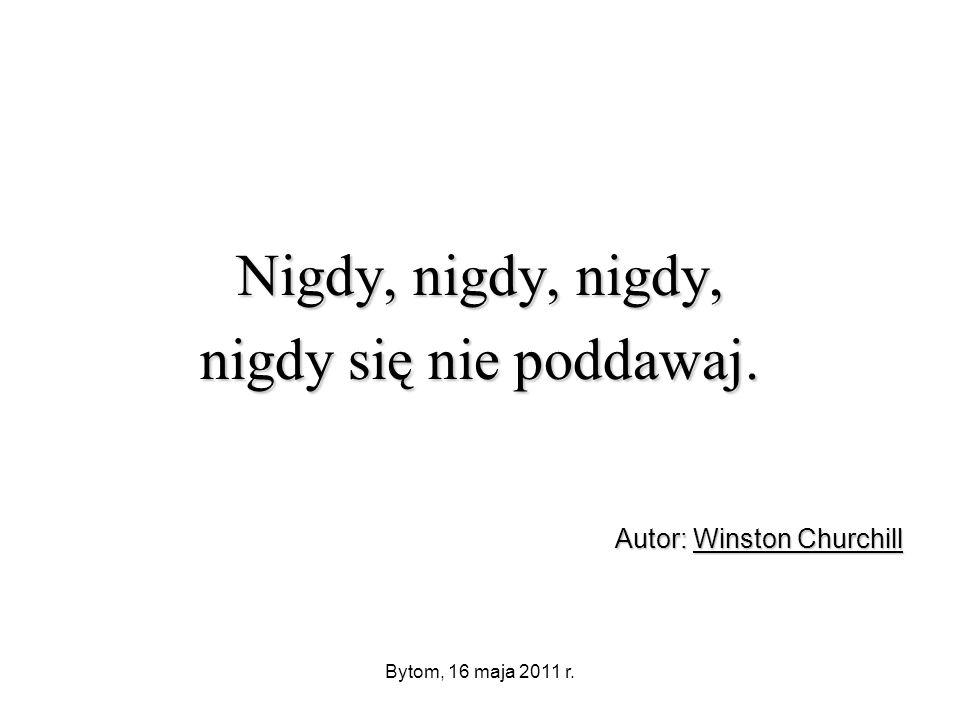 Bytom, 16 maja 2011 r. Nigdy, nigdy, nigdy, nigdy się nie poddawaj. Autor: Winston Churchill