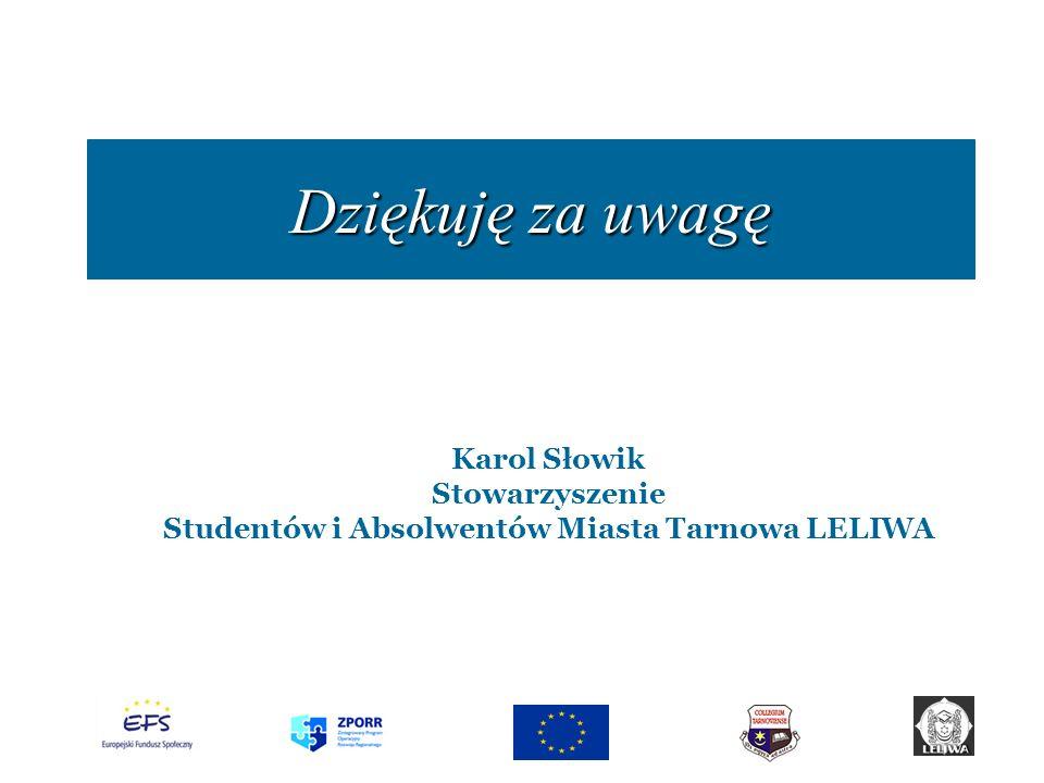Dziękuję za uwagę Karol Słowik Stowarzyszenie Studentów i Absolwentów Miasta Tarnowa LELIWA