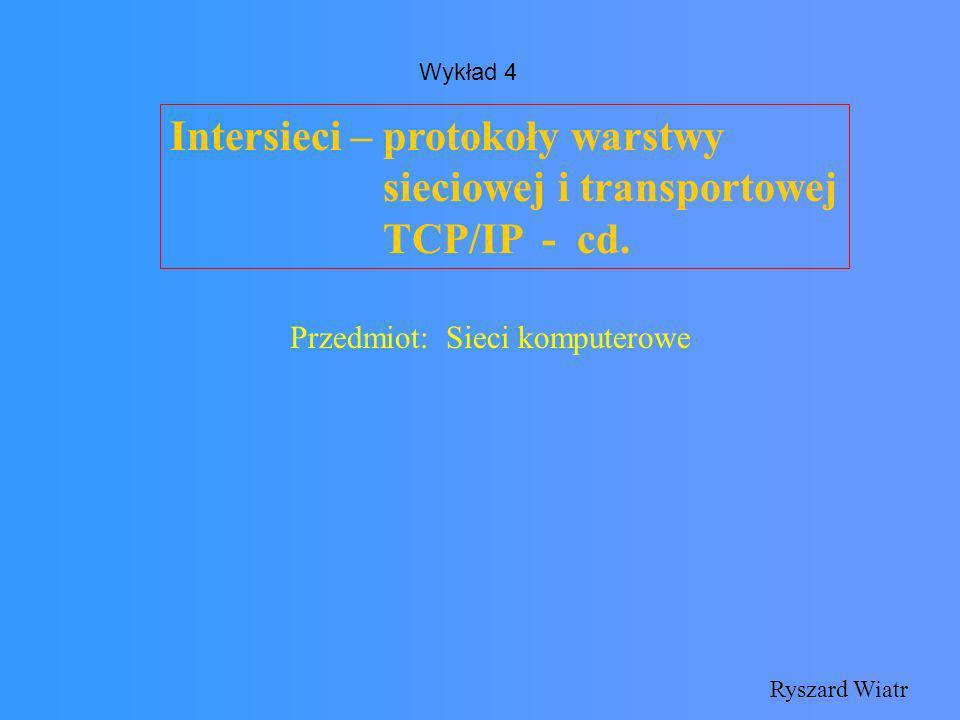 Intersieci – protokoły warstwy sieciowej i transportowej TCP/IP - cd. Ryszard Wiatr Przedmiot: Sieci komputerowe Wykład 4