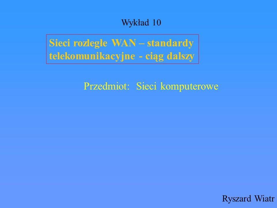 Sieci rozległe WAN – standardy telekomunikacyjne - ciąg dalszy Ryszard Wiatr Przedmiot: Sieci komputerowe Wykład 10