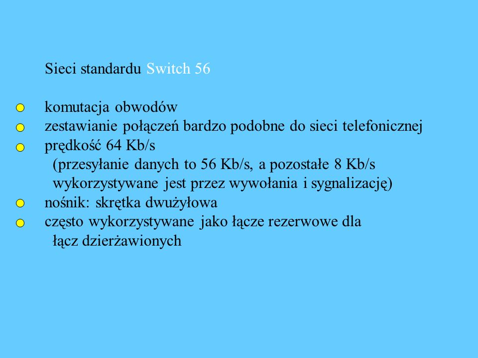Sieci standardu Switch 56 komutacja obwodów zestawianie połączeń bardzo podobne do sieci telefonicznej prędkość 64 Kb/s (przesyłanie danych to 56 Kb/s, a pozostałe 8 Kb/s wykorzystywane jest przez wywołania i sygnalizację) nośnik: skrętka dwużyłowa często wykorzystywane jako łącze rezerwowe dla łącz dzierżawionych