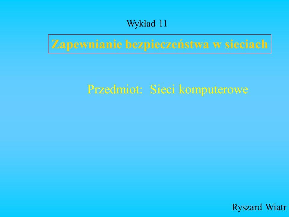 Zapewnianie bezpieczeństwa w sieciach Ryszard Wiatr Przedmiot: Sieci komputerowe Wykład 11