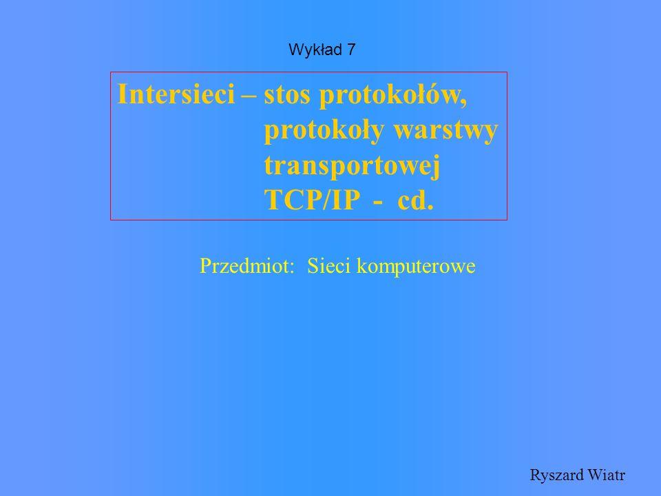 Intersieci – stos protokołów, protokoły warstwy transportowej TCP/IP - cd. Ryszard Wiatr Przedmiot: Sieci komputerowe Wykład 7