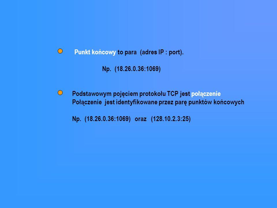 Podstawowym pojęciem protokołu TCP jest połączenie Połączenie jest identyfikowane przez parę punktów końcowych Np. (18.26.0.36:1069) oraz (128.10.2.3: