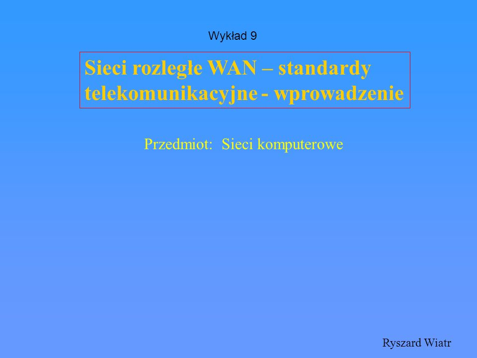 Sieci rozległe WAN – standardy telekomunikacyjne - wprowadzenie Ryszard Wiatr Przedmiot: Sieci komputerowe Wykład 9