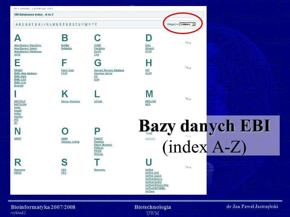 Bioinformatyka 2007/2008 wykład 2 Biotechnologia UWM dr Jan Paweł Jastrzębski Bazy danych EBI Bazy danych EBI (index A-Z)