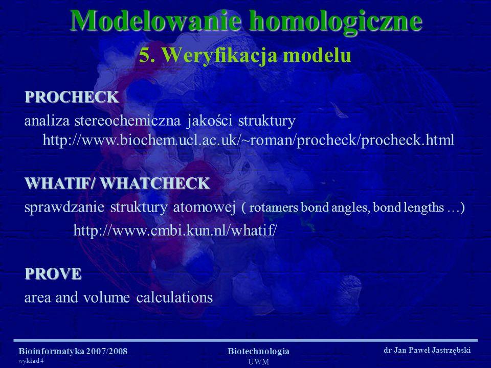 Bioinformatyka 2007/2008 wykład 4 Biotechnologia UWM dr Jan Paweł Jastrzębski 5. Weryfikacja modelu Modelowanie homologiczne PROCHECK analiza stereoch