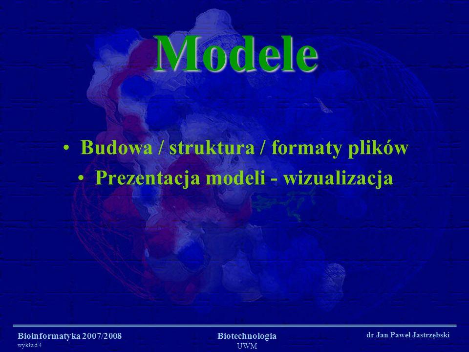 Bioinformatyka 2007/2008 wykład 4 Biotechnologia UWM dr Jan Paweł JastrzębskiModele Budowa / struktura / formaty plików Prezentacja modeli - wizualiza