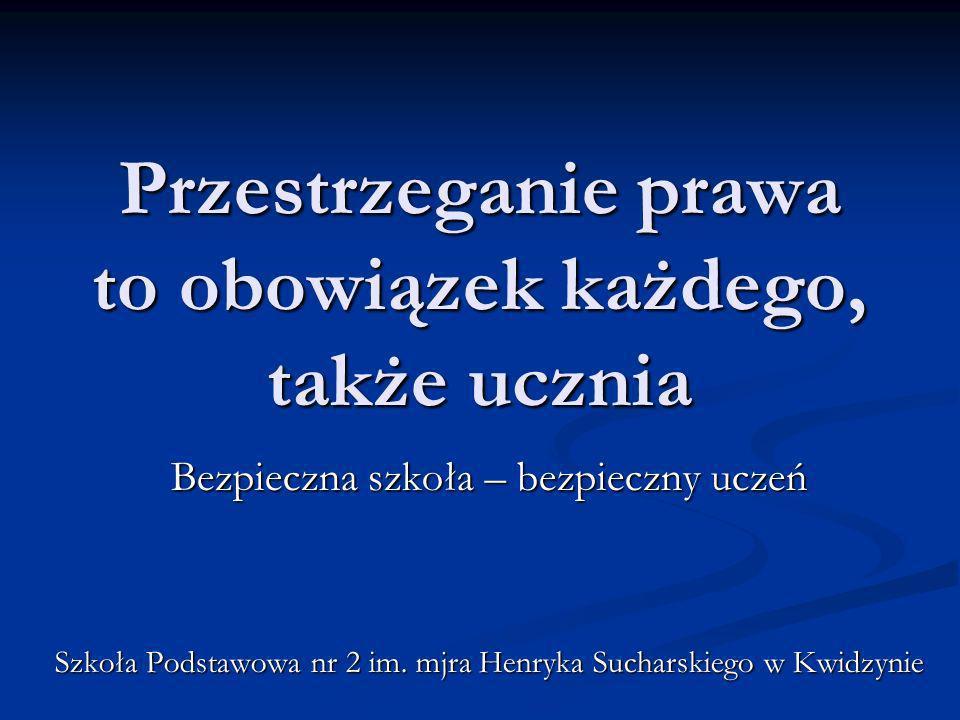 Przestrzeganie prawa to obowiązek każdego, także ucznia Bezpieczna szkoła – bezpieczny uczeń Szkoła Podstawowa nr 2 im. mjra Henryka Sucharskiego w Kw