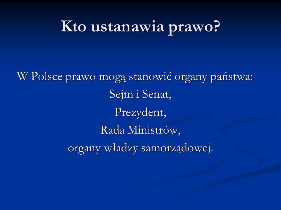 Kto ustanawia prawo? W Polsce prawo mogą stanowić organy państwa: Sejm i Senat, Prezydent, Rada Ministrów, organy władzy samorządowej.