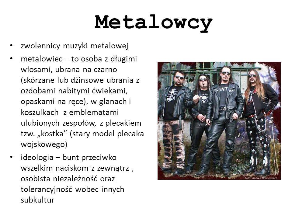 Metalowcy zwolennicy muzyki metalowej metalowiec – to osoba z długimi włosami, ubrana na czarno (skórzane lub dżinsowe ubrania z ozdobami nabitymi ćwiekami, opaskami na ręce), w glanach i koszulkach z emblematami ulubionych zespołów, z plecakiem tzw.