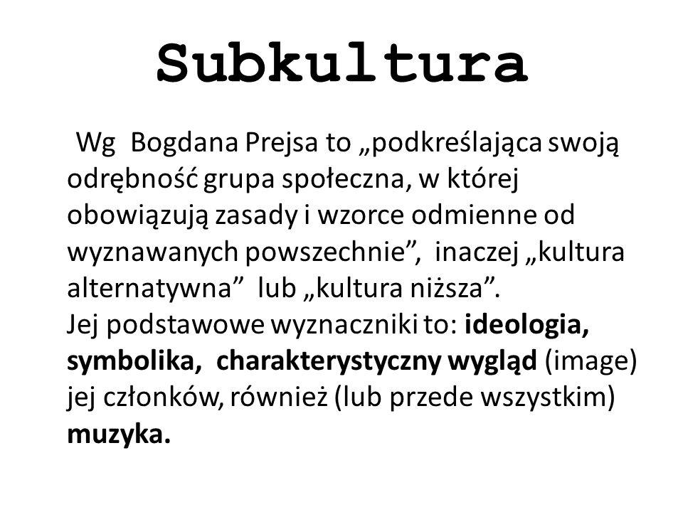 Subkultura Wg Bogdana Prejsa to podkreślająca swoją odrębność grupa społeczna, w której obowiązują zasady i wzorce odmienne od wyznawanych powszechnie, inaczej kultura alternatywna lub kultura niższa.